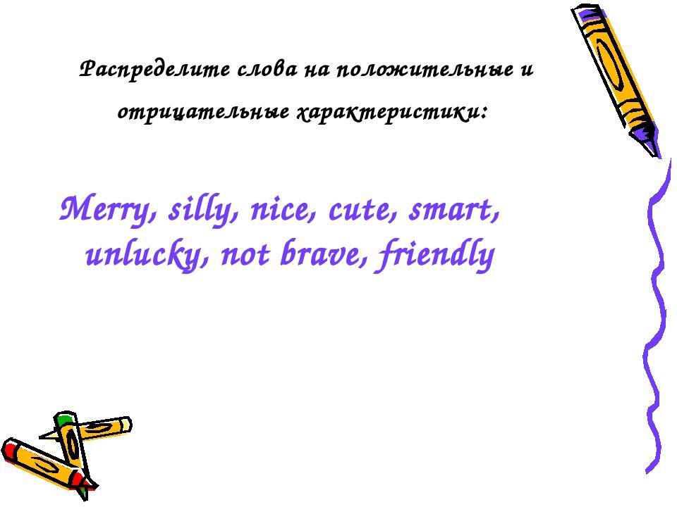 Распределите слова на положительные и отрицательные характеристики: Merry, si...