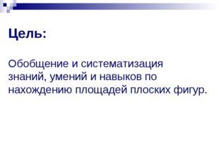 Цель: Обобщение и систематизация знаний, умений и навыков по нахождению площа