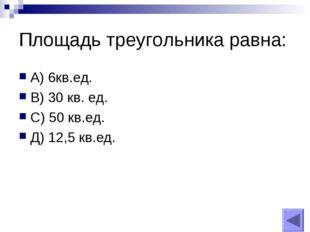Площадь треугольника равна: А) 6кв.ед. В) 30 кв. ед. С) 50 кв.ед. Д) 12,5 кв.