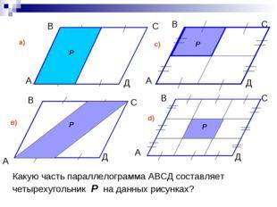 Какую часть параллелограмма АВСД составляет четырехугольник Р на данных рисун