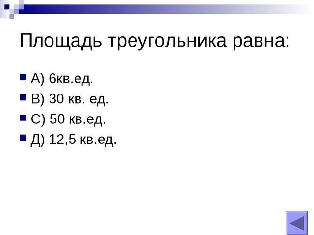 Площадь треугольника равна: А) 6кв.ед. В) 30 кв. ед. С) 50 кв.ед. Д) 12,5 кв....