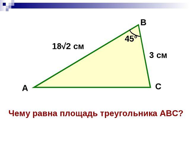 А В С 3 см 18√2 см 45° Чему равна площадь треугольника АВС?