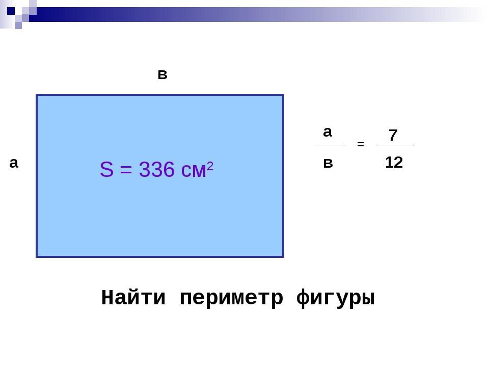 а S = 336 см2 в а в = 7 12 Найти периметр фигуры