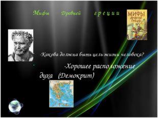 Мифы Древней г р е ц и и -Какова должна быть цель жизни человека? -Хорошее ра