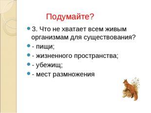 3. Что не хватает всем живым организмам для существования? - пищи; - жизненно
