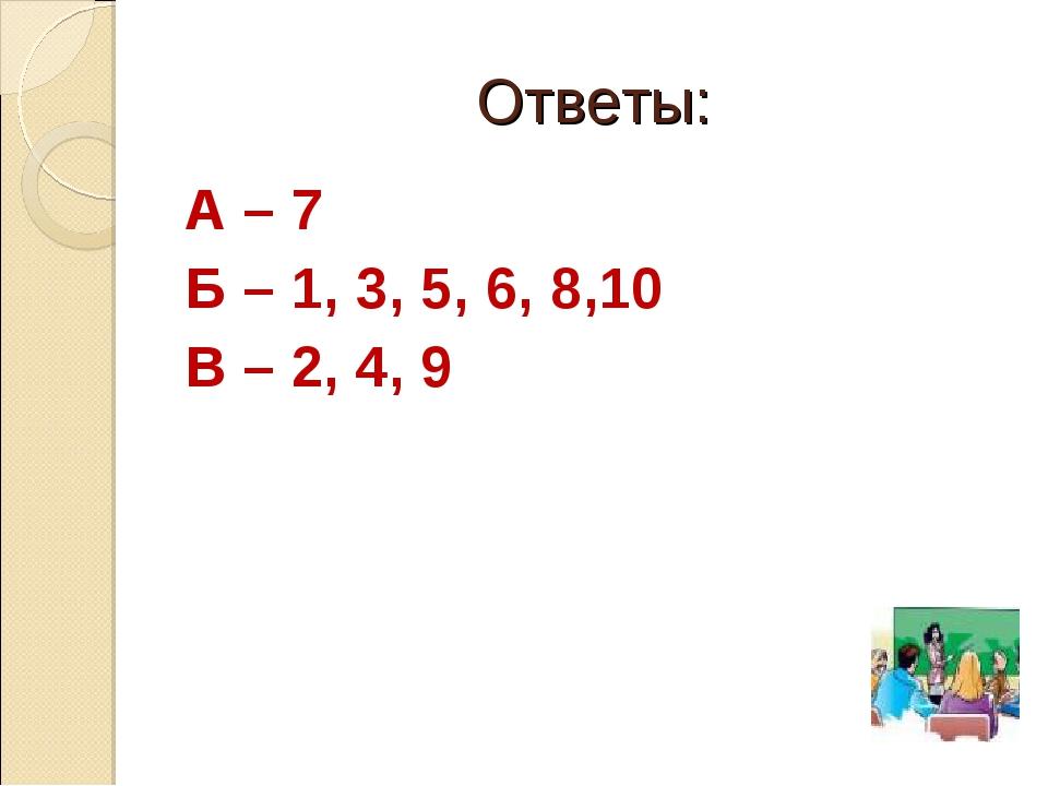 Ответы: А – 7 Б – 1, 3, 5, 6, 8,10 В – 2, 4, 9
