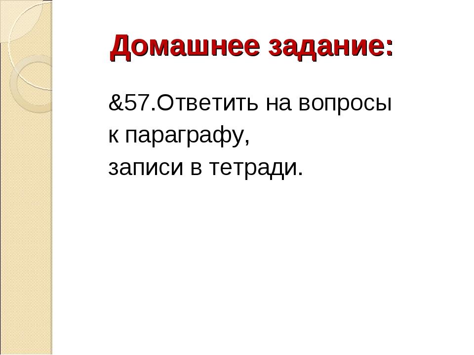 Домашнее задание: &57.Ответить на вопросы к параграфу, записи в тетради.
