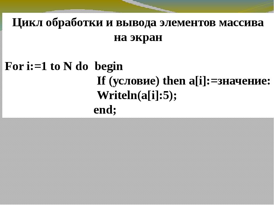 Цикл обработки и вывода элементов массива на экран For i:=1 to N do begin If...