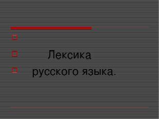 Лексика русского языка.