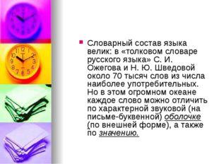 Словарный состав языка велик: в «толковом словаре русского языка» С. И. Ожего