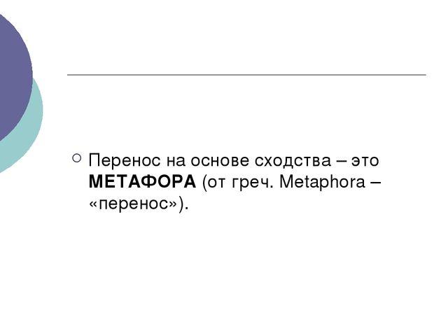 Перенос на основе сходства – это МЕТАФОРА (от греч. Metaphora – «перенос»).