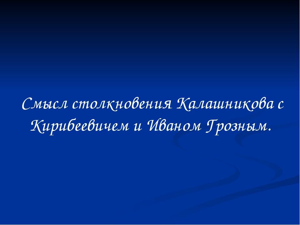 Смысл столкновения Калашникова с Кирибеевичем и Иваном Грозным.