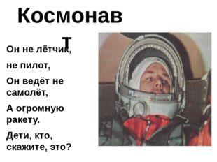 Космонавт Он не лётчик, не пилот, Он ведёт не самолёт, А огромную ракету. Дет