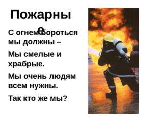 Пожарные С огнем бороться мы должны – Мы смелые и храбрые. Мы очень людям все