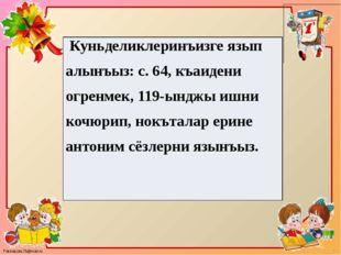 Куньделиклеринъизгеязыпалынъыз:с.64,къаидениогренмек, 119-ынджыишникочюрип,но