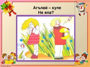 Агълай – куле Не япа? FokinaLida.75@mail.ru