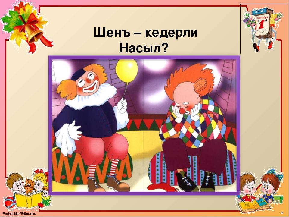 Шенъ – кедерли Насыл? FokinaLida.75@mail.ru