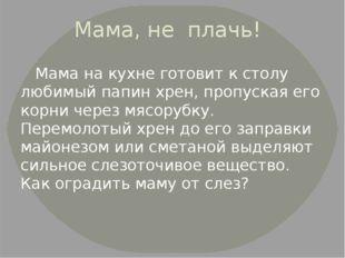 Мама, не плачь! Мама на кухне готовит к столу любимый папин хрен, пропуская е