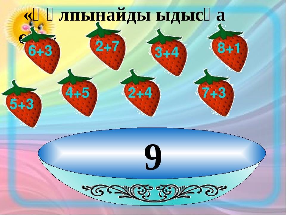 9 «Құлпынайды ыдысқа сал» 6+3 2+7 3+4 8+1 4+5 2+4 7+3 5+3