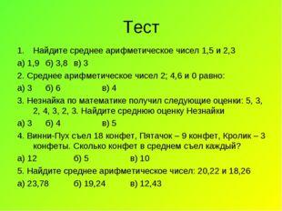 Тест Найдите среднее арифметическое чисел 1,5 и 2,3 а) 1,9б) 3,8в) 3 2. Сре