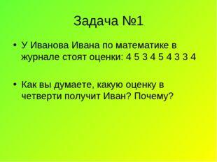 Задача №1 У Иванова Ивана по математике в журнале стоят оценки: 4 5 3 4 5 4 3