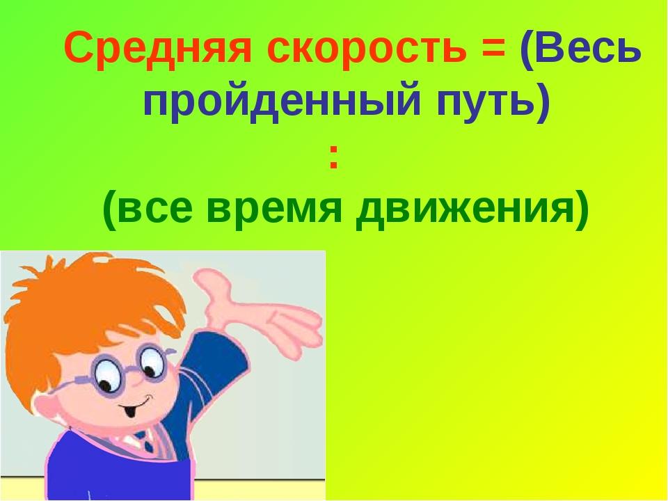 Средняя скорость = (Весь пройденный путь) : (все время движения)