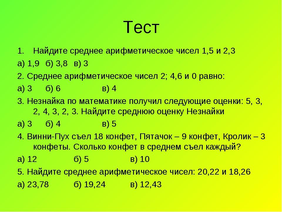Тест Найдите среднее арифметическое чисел 1,5 и 2,3 а) 1,9б) 3,8в) 3 2. Сре...