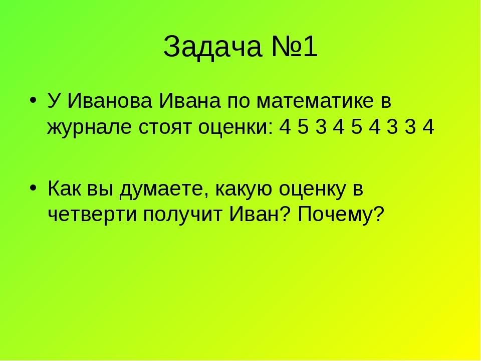 Задача №1 У Иванова Ивана по математике в журнале стоят оценки: 4 5 3 4 5 4 3...