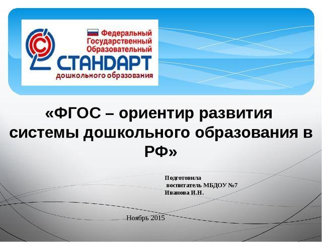 «ФГОС – ориентир развития системы дошкольного образования в РФ» Подготовила в...