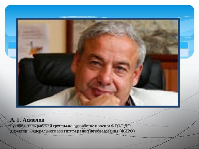 А. Г. Асмолов Руководитель рабочей группы по разработке проекта ФГОС ДО, дире...