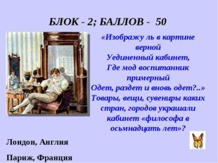 БЛОК - 2; БАЛЛОВ - 50 «Изображу ль в картине верной Уединенный кабинет, Где м