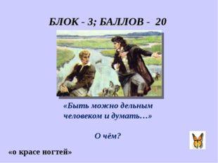 БЛОК - 3; БАЛЛОВ - 20 «Быть можно дельным человеком и думать…» О чём? «о крас