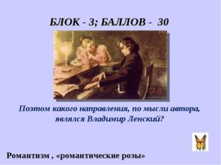 БЛОК - 3; БАЛЛОВ - 30 «Он пел разлуку и печаль, И нечто, и туманну даль.» Поэ
