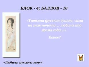 БЛОК - 4; БАЛЛОВ - 10 «Татьяна (русская душою, сама не зная почему)… любила э
