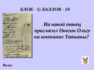 БЛОК - 5; БАЛЛОВ - 10 На какой танец пригласил Онегин Ольгу на именинах Татья