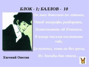 БЛОК - 1; БАЛЛОВ - 10 Он знал довольно по латыне, Чтоб эпиграфы разбирать, По