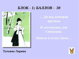 БЛОК - 1; БАЛЛОВ - 30 … Да та, которая грустна И молчалива, как Светлана, Вош