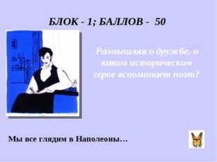 БЛОК - 1; БАЛЛОВ - 50 Размышляя о дружбе, о каком историческом герое вспомина