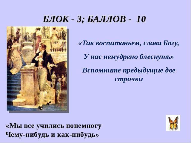БЛОК - 3; БАЛЛОВ - 10 «Так воспитаньем, слава Богу, У нас немудрено блеснуть»...