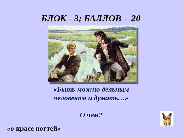 БЛОК - 3; БАЛЛОВ - 20 «Быть можно дельным человеком и думать…» О чём? «о крас...