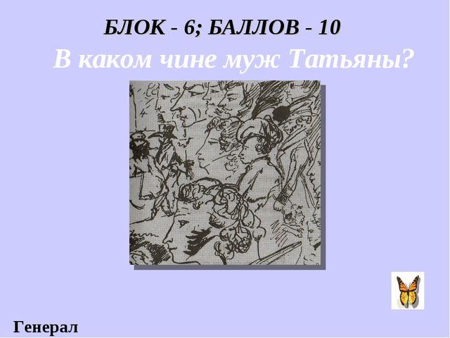 БЛОК - 6; БАЛЛОВ - 10 В каком чине муж Татьяны? Генерал