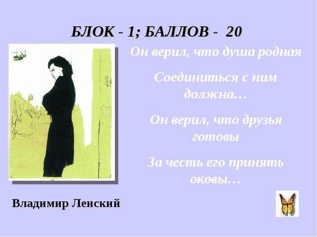 БЛОК - 1; БАЛЛОВ - 20 Он верил, что душа родная Соединиться с ним должна… Он...