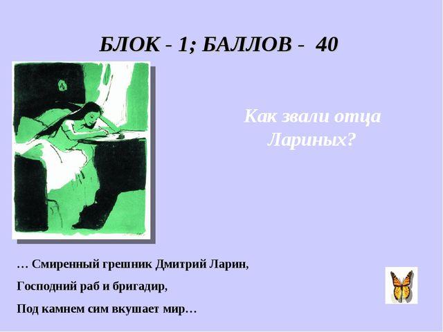 БЛОК - 1; БАЛЛОВ - 40 Как звали отца Лариных? … Смиренный грешник Дмитрий Лар...