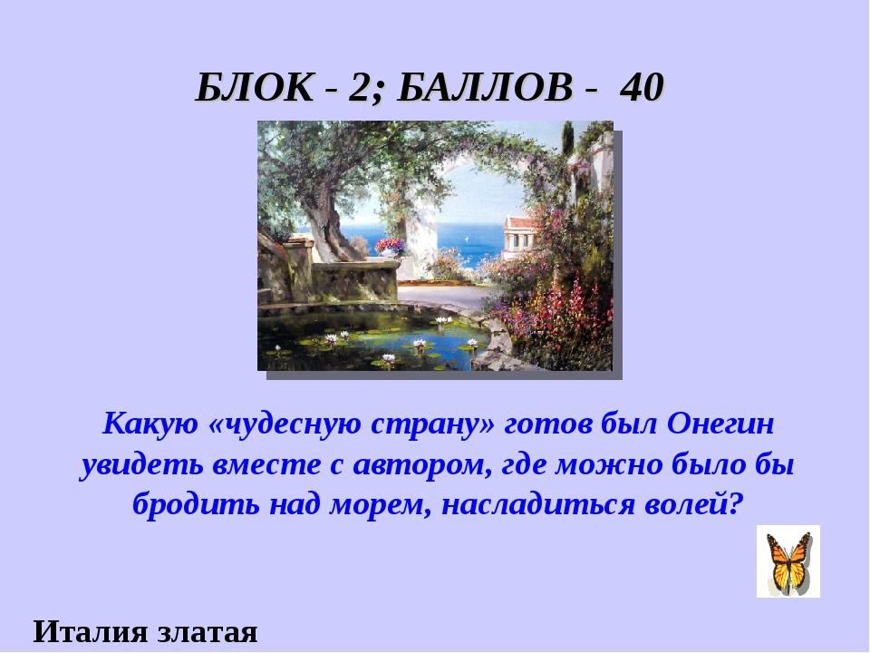 БЛОК - 2; БАЛЛОВ - 40 Какую «чудесную страну» готов был Онегин увидеть вместе...