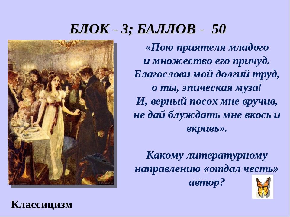 БЛОК - 3; БАЛЛОВ - 50 Классицизм «Пою приятеля младого и множество его причу...