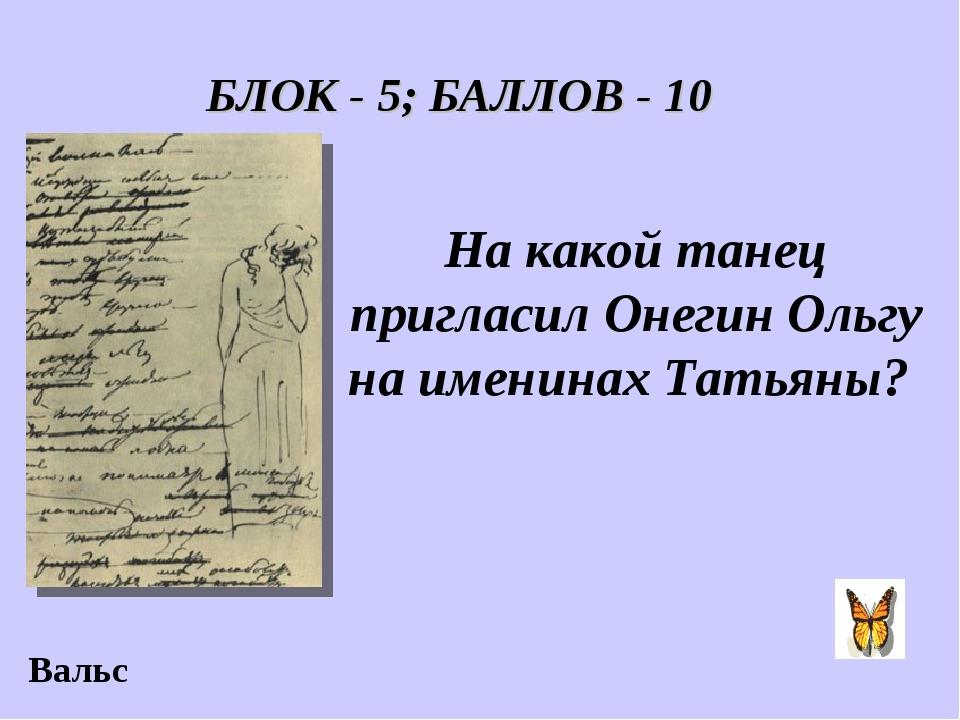 БЛОК - 5; БАЛЛОВ - 10 На какой танец пригласил Онегин Ольгу на именинах Татья...