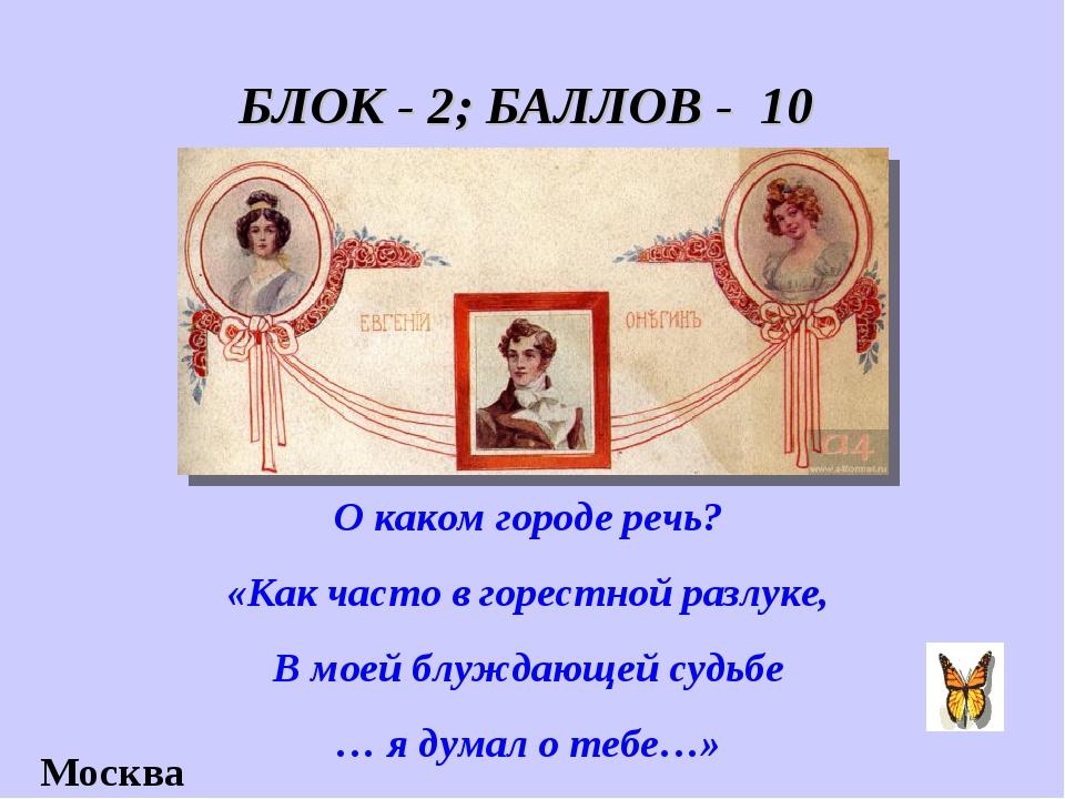 БЛОК - 2; БАЛЛОВ - 10 О каком городе речь? «Как часто в горестной разлуке, В...