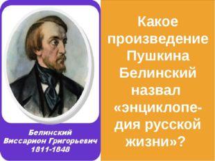Какое произведение Пушкина Белинский назвал «энциклопе- дия русской жизни»?