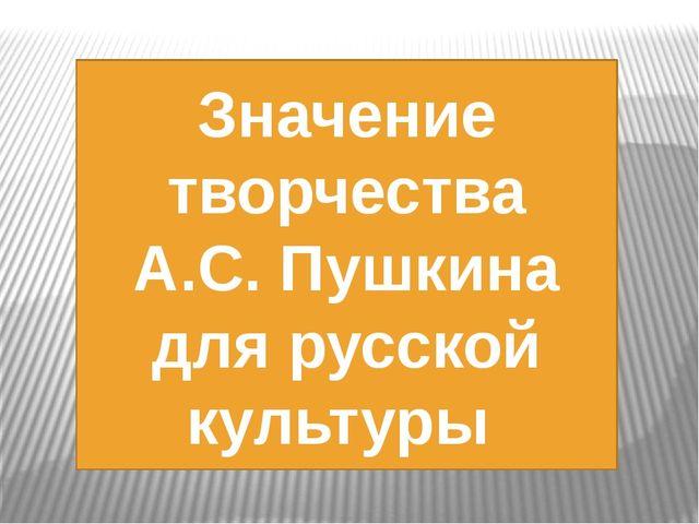 Значение творчества А.С. Пушкина для русской культуры