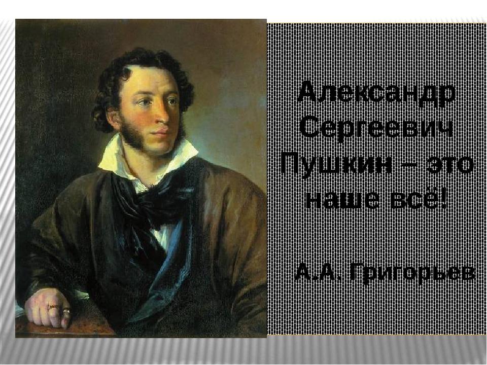 Александр Сергеевич Пушкин – это наше всё! А.А. Григорьев